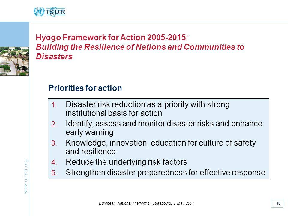 www.unisdr.org 10 European National Platforms, Strasbourg, 7 May 2007 Hyogo Framework for Action 2005-2015: Building the Resilience of Nations and Communities to Disasters Priorities for action 1.