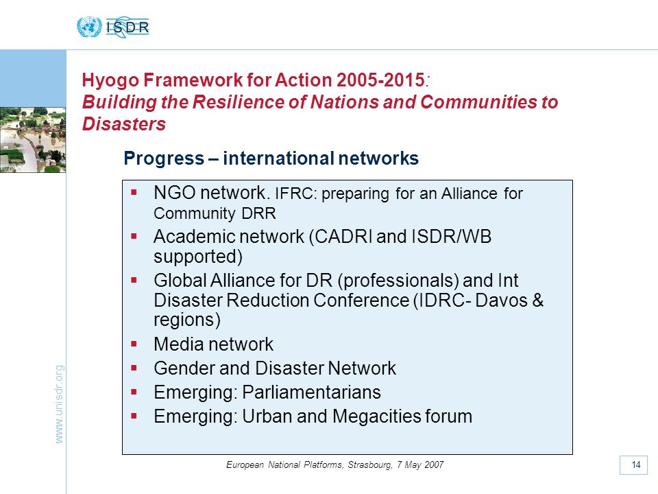 www.unisdr.org 14 European National Platforms, Strasbourg, 7 May 2007 Hyogo Framework for Action 2005-2015: Building the Resilience of Nations and Communities to Disasters Progress – international networks NGO network.