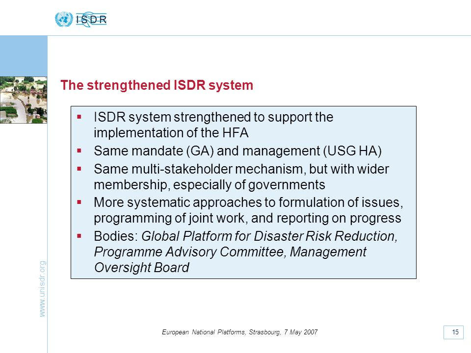 www.unisdr.org 15 European National Platforms, Strasbourg, 7 May 2007 The strengthened ISDR system ISDR system strengthened to support the implementation of the HFA Same mandate (GA) and management (USG HA) Same multi-stakeholder mechanism, but with wider membership, especially of governments More systematic approaches to formulation of issues, programming of joint work, and reporting on progress Bodies: Global Platform for Disaster Risk Reduction, Programme Advisory Committee, Management Oversight Board