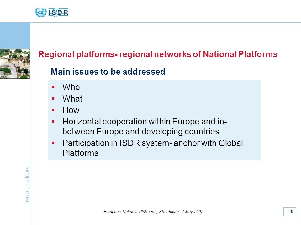 www.unisdr.org 19 European National Platforms, Strasbourg, 7 May 2007 Regional platforms- regional networks of National Platforms Who What How Horizontal cooperation within Europe and in- between Europe and developing countries Participation in ISDR system- anchor with Global Platforms Main issues to be addressed