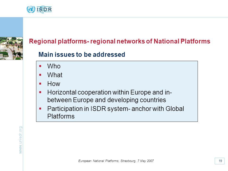 www.unisdr.org 19 European National Platforms, Strasbourg, 7 May 2007 Regional platforms- regional networks of National Platforms Who What How Horizon