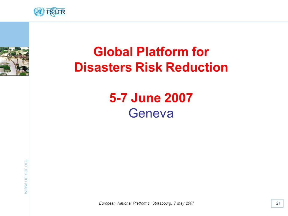 21 European National Platforms, Strasbourg, 7 May 2007 Global Platform for Disasters Risk Reduction 5-7 June 2007 Geneva