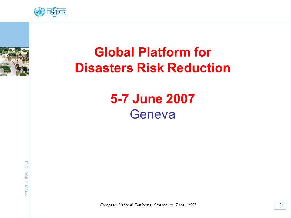 www.unisdr.org 21 European National Platforms, Strasbourg, 7 May 2007 Global Platform for Disasters Risk Reduction 5-7 June 2007 Geneva