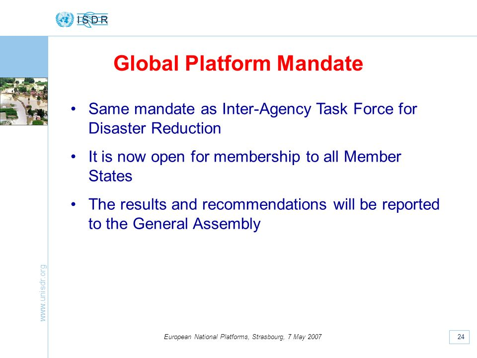 www.unisdr.org 24 European National Platforms, Strasbourg, 7 May 2007 Global Platform Mandate Same mandate as Inter-Agency Task Force for Disaster Reduction It is now open for membership to all Member States The results and recommendations will be reported to the General Assembly