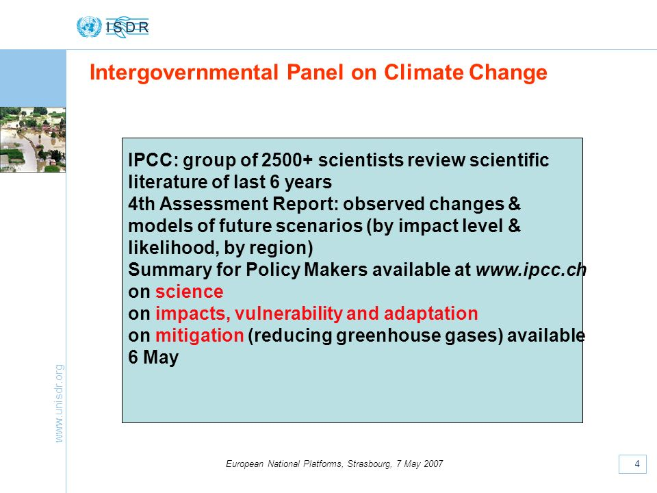 www.unisdr.org 4 European National Platforms, Strasbourg, 7 May 2007 Intergovernmental Panel on Climate Change IPCC: group of 2500+ scientists review scientific literature of last 6 years 4th Assessment Report: observed changes & models of future scenarios (by impact level & likelihood, by region) Summary for Policy Makers available at www.ipcc.ch on science on impacts, vulnerability and adaptation on mitigation (reducing greenhouse gases) available 6 May