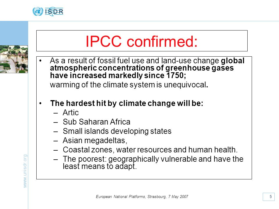 www.unisdr.org 5 European National Platforms, Strasbourg, 7 May 2007 IPCC confirmed: As a result of fossil fuel use and land-use change global atmospheric concentrations of greenhouse gases have increased markedly since 1750; warming of the climate system is unequivocal.