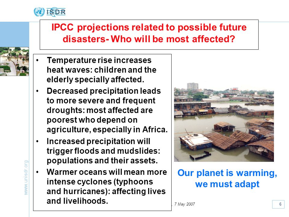 www.unisdr.org 6 European National Platforms, Strasbourg, 7 May 2007 IPCC projections related to possible future disasters- Who will be most affected?