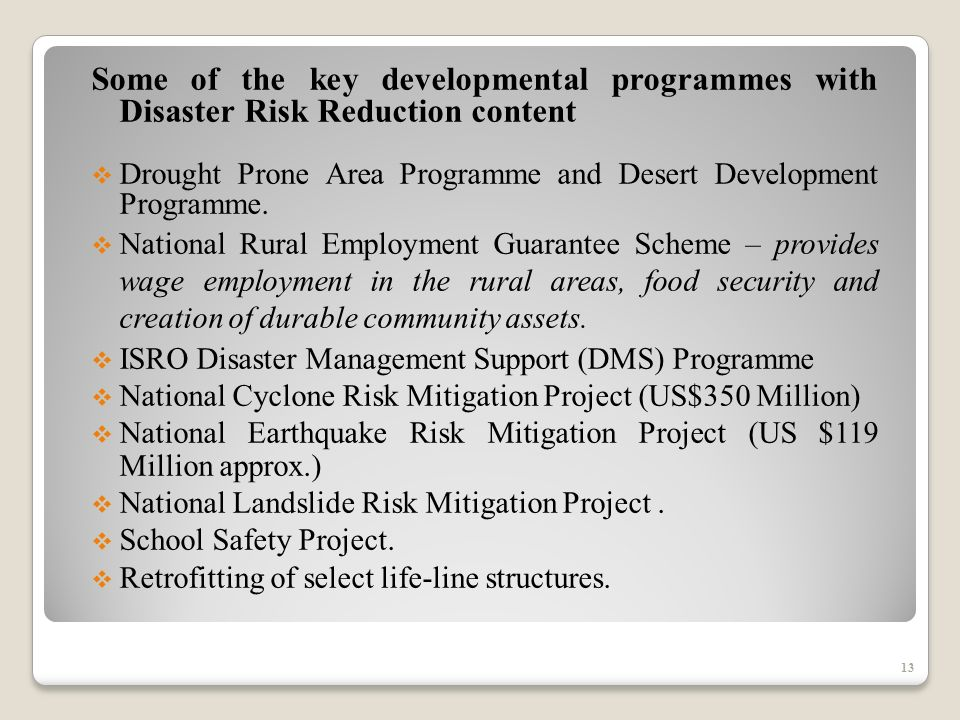 13 Some of the key developmental programmes with Disaster Risk Reduction content Drought Prone Area Programme and Desert Development Programme.