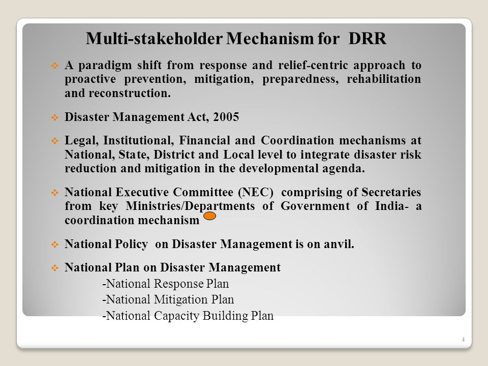 4 Multi-stakeholder Mechanism for DRR A paradigm shift from response and relief-centric approach to proactive prevention, mitigation, preparedness, rehabilitation and reconstruction.