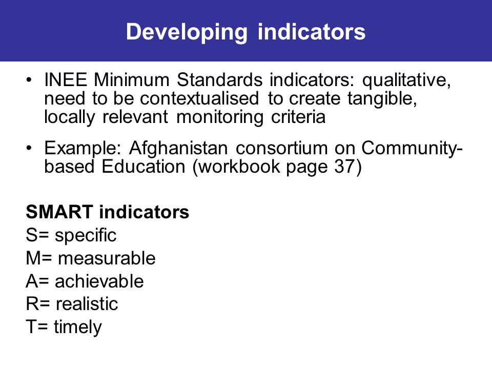 INEE Minimum Standards indicators: qualitative, need to be contextualised to create tangible, locally relevant monitoring criteria Example: Afghanista