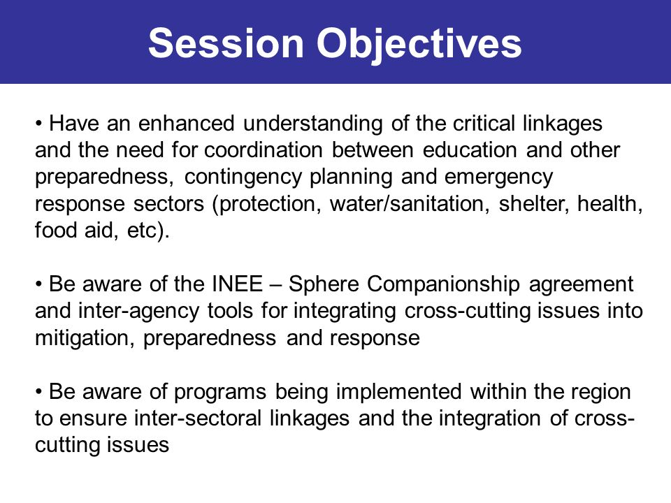 Session Objectives Have an enhanced understanding of the critical linkages and the need for coordination between education and other preparedness, con