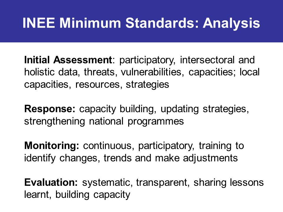 INEE Minimum Standards: Analysis Initial Assessment: participatory, intersectoral and holistic data, threats, vulnerabilities, capacities; local capacities, resources, strategies Response: capacity building, updating strategies, strengthening national programmes Monitoring: continuous, participatory, training to identify changes, trends and make adjustments Evaluation: systematic, transparent, sharing lessons learnt, building capacity