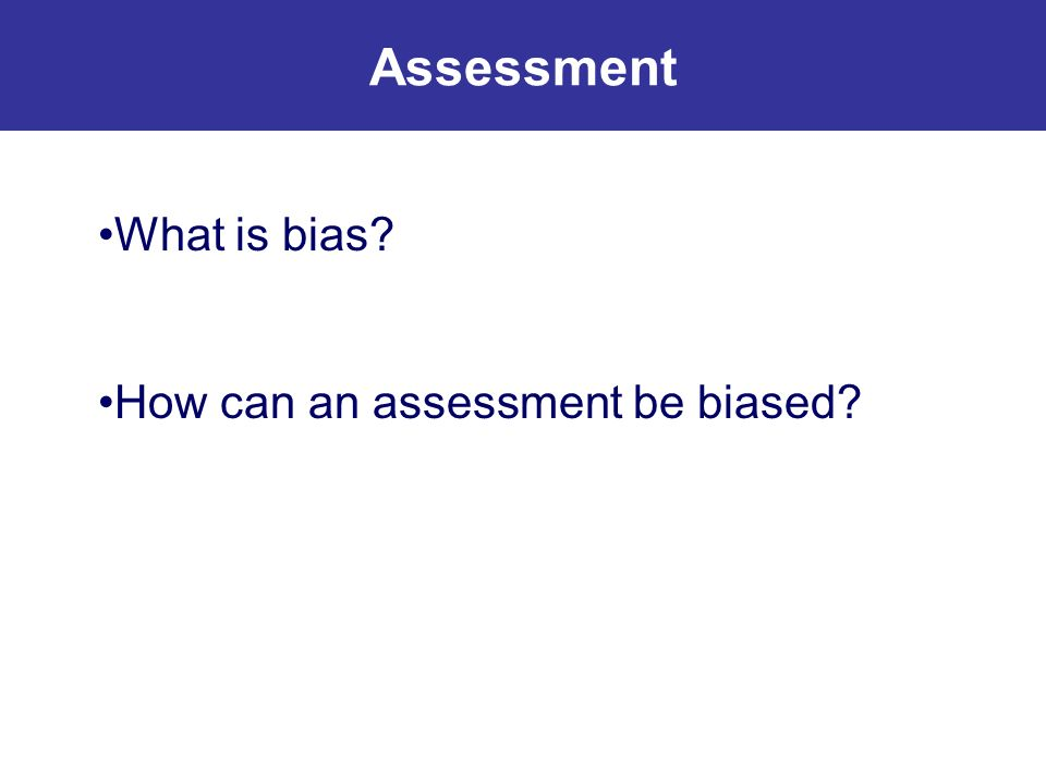 What is bias? How can an assessment be biased? Assessment