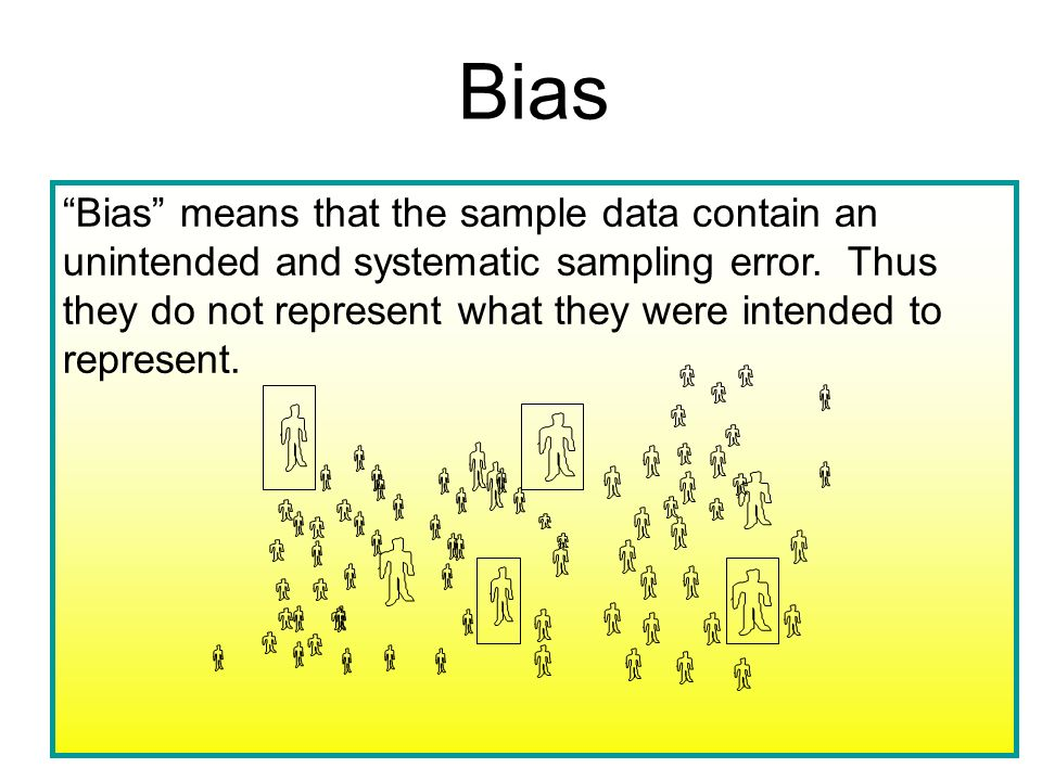 Bias Bias means that the sample data contain an unintended and systematic sampling error. Thus they do not represent what they were intended to repres