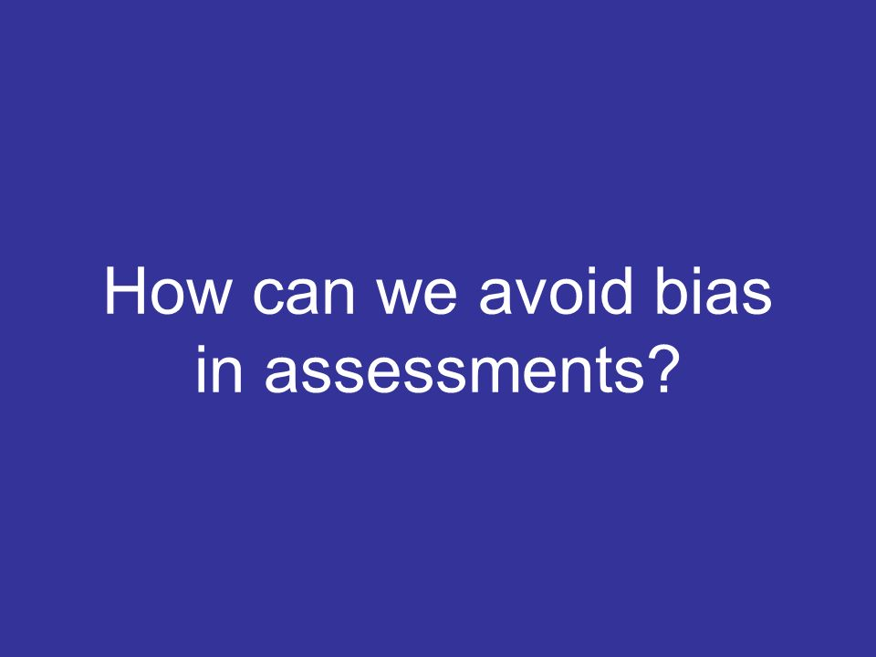 How can we avoid bias in assessments?
