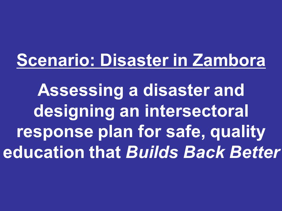 Session Objectives: Scenario: Disaster in Zambora Assessing a disaster and designing an intersectoral response plan for safe, quality education that B