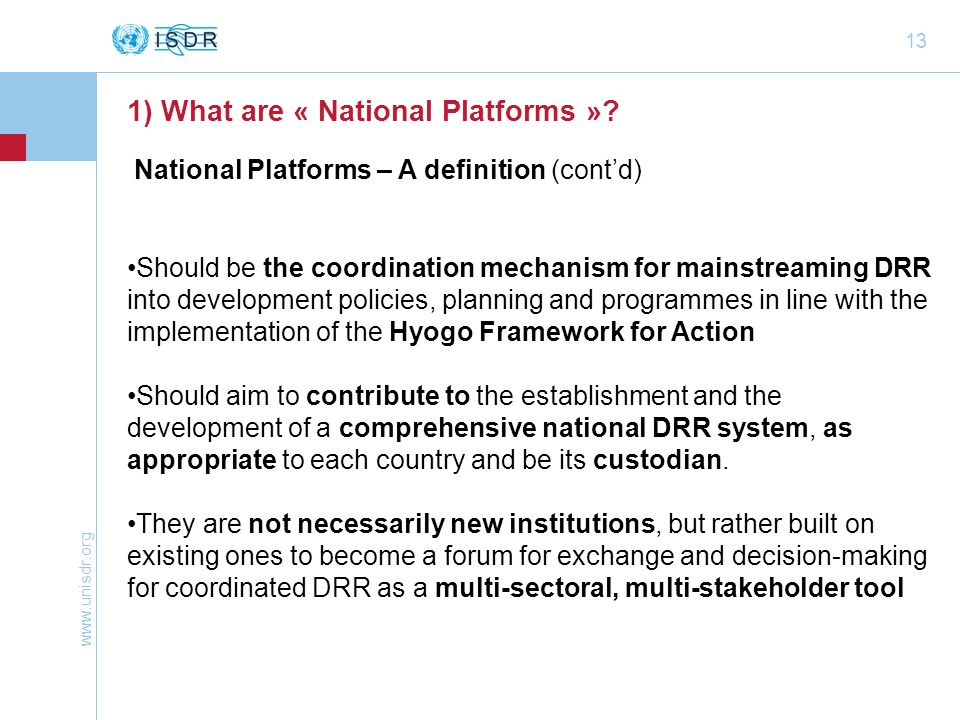 www.unisdr.org 13 Should be the coordination mechanism for mainstreaming DRR into development policies, planning and programmes in line with the imple