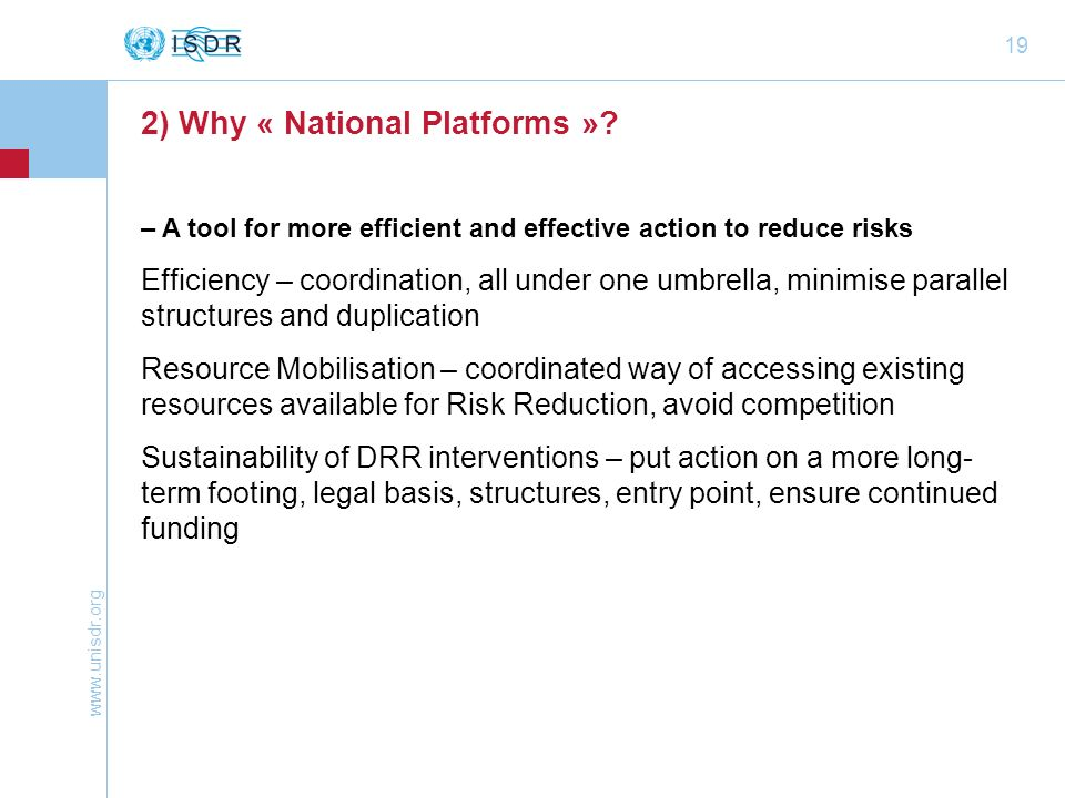 www.unisdr.org 19 2) Why « National Platforms »? – A tool for more efficient and effective action to reduce risks Efficiency – coordination, all under