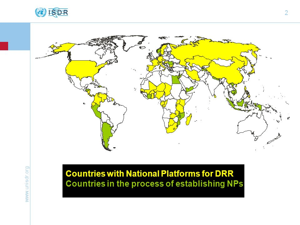 www.unisdr.org 3 Global developments on National Platforms 46 NPs declared (from 39) last year, 120 HFA Focal Points (168 signed HFA) N° still limited, real challenge = sustaining them/ making them work Expansion, but also relaunches/ revitalising, official establishment through decree takes often months The set up and long-term functioning of NPs is a very volatile process – a new Government can forget about it or set new priorities Downside: Challenges remain the same: lack of sustained (political, material/ human resources) support, need for capacity development to raise familiarity with key concepts and reference documents, lack of visibility Challenge to achieve truly multi-stakeholder and multi-sectoral approach, involving people from all levels – mainstreaming into sectors and at all levels, participation of civil society, consideration of gender aspects More buy-in and proactive support by Governments/ national authorities and other ISDR partners for national coordination mechanisms/ NPs needed to gain on efficiency and effectiveness through better coordination and joint action by multi-stakeholders Upside: Increase in number of NPs shows commitment of Governments beyond NPs also positive developments through adoption of new legislation and SNAPs (Indonesia, Thailand, Cambodia, Philippines, Timor-Leste, on their way) Very detailed and strong decrees for NP establishment (Senegal), long-term commitment in Europe Good examples of cooperation and support to NPs by ISDR partners, not only UNDP COs, but also IFRC, WMO… - Growing interest among OECD/ donor countries to support NPs in developing countries, through NPs or else - Interest in Twining with NPs expressed by several NPs – things start to materialize (south-south, and north- south) - Very positive exchange during int.
