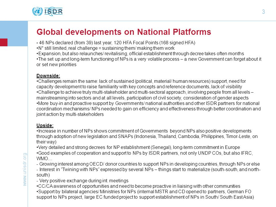 www.unisdr.org 3 Global developments on National Platforms 46 NPs declared (from 39) last year, 120 HFA Focal Points (168 signed HFA) N° still limited