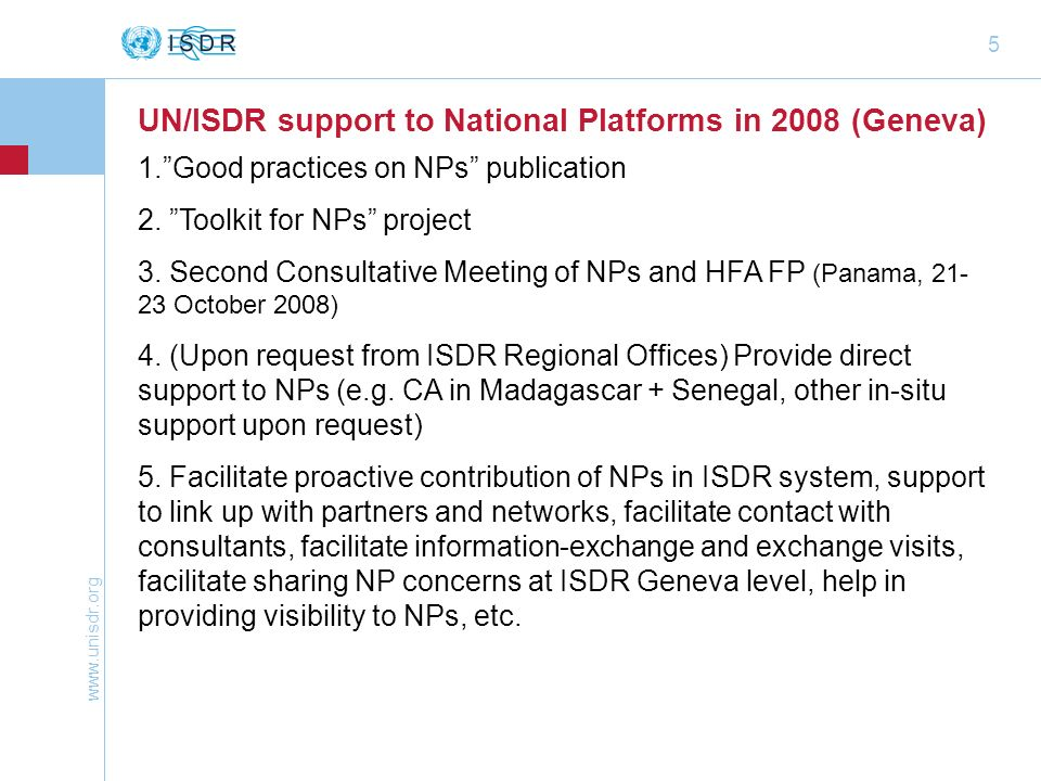 www.unisdr.org 5 UN/ISDR support to National Platforms in 2008 (Geneva) 1.Good practices on NPs publication 2. Toolkit for NPs project 3. Second Consu