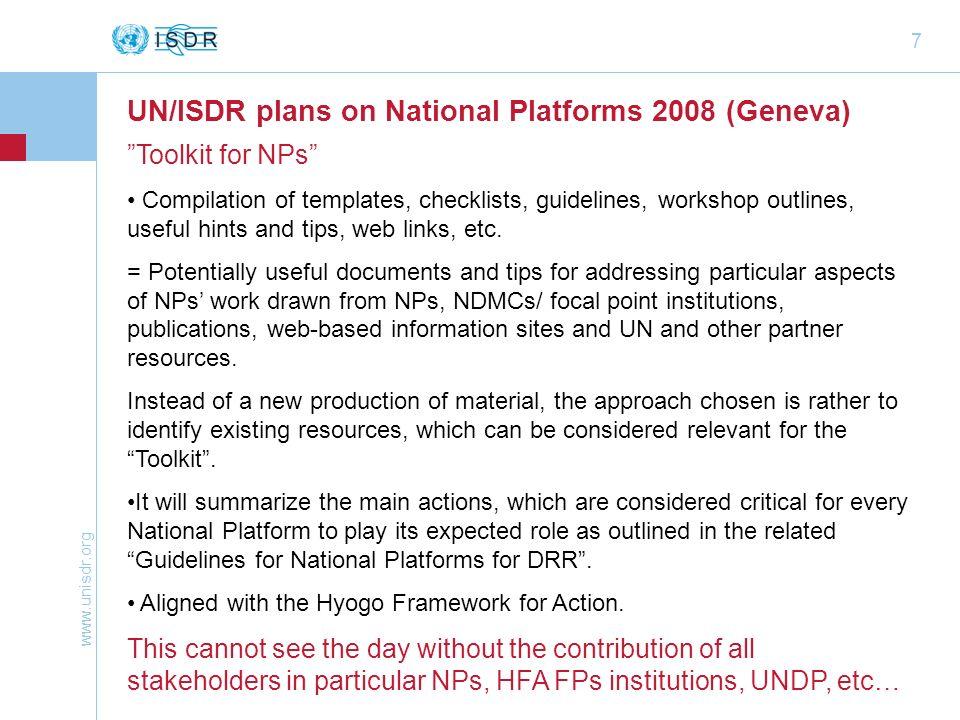 www.unisdr.org 7 UN/ISDR plans on National Platforms 2008 (Geneva) Toolkit for NPs Compilation of templates, checklists, guidelines, workshop outlines