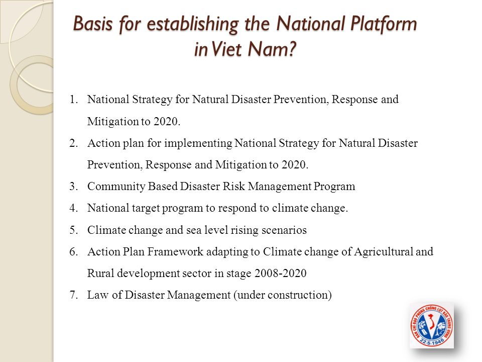 1.National Strategy for Natural Disaster Prevention, Response and Mitigation to 2020. 2.Action plan for implementing National Strategy for Natural Dis