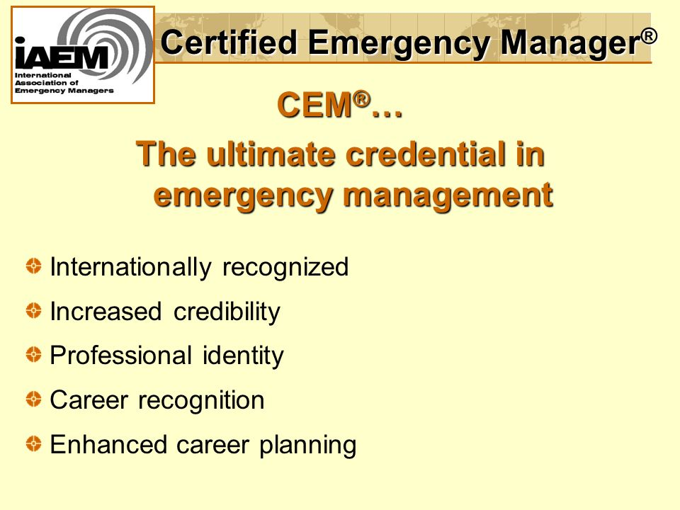 Certified Emergency Manager ® CEM ® … The ultimate credential in emergency management Internationally recognized Increased credibility Professional identity Career recognition Enhanced career planning