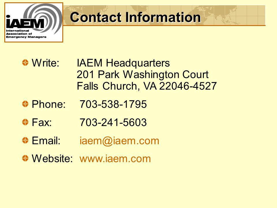 Contact Information Write:IAEM Headquarters 201 Park Washington Court Falls Church, VA 22046-4527 Phone: 703-538-1795 Fax: 703-241-5603 Email: iaem@iaem.com Website: www.iaem.com