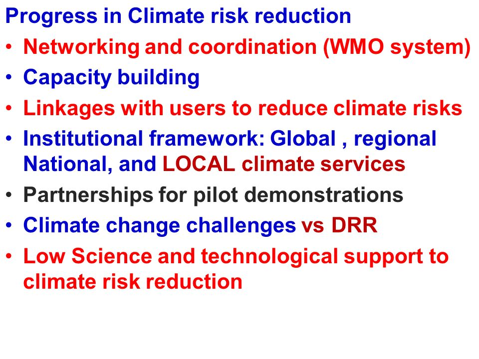 Progress in Climate risk reduction Networking and coordination (WMO system) Capacity building Linkages with users to reduce climate risks Institutional framework: Global, regional National, and LOCAL climate services Partnerships for pilot demonstrations Climate change challenges vs DRR Low Science and technological support to climate risk reduction