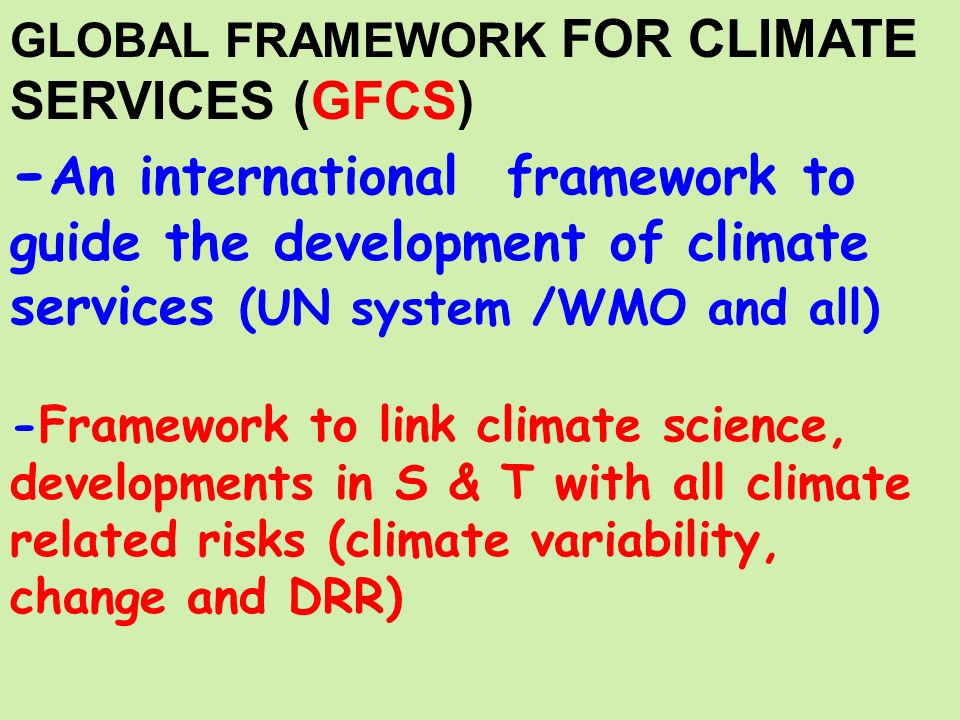 GLOBAL FRAMEWORK FOR CLIMATE SERVICES (GFCS) - An international framework to guide the development of climate services (UN system /WMO and all) -Framework to link climate science, developments in S & T with all climate related risks (climate variability, change and DRR)