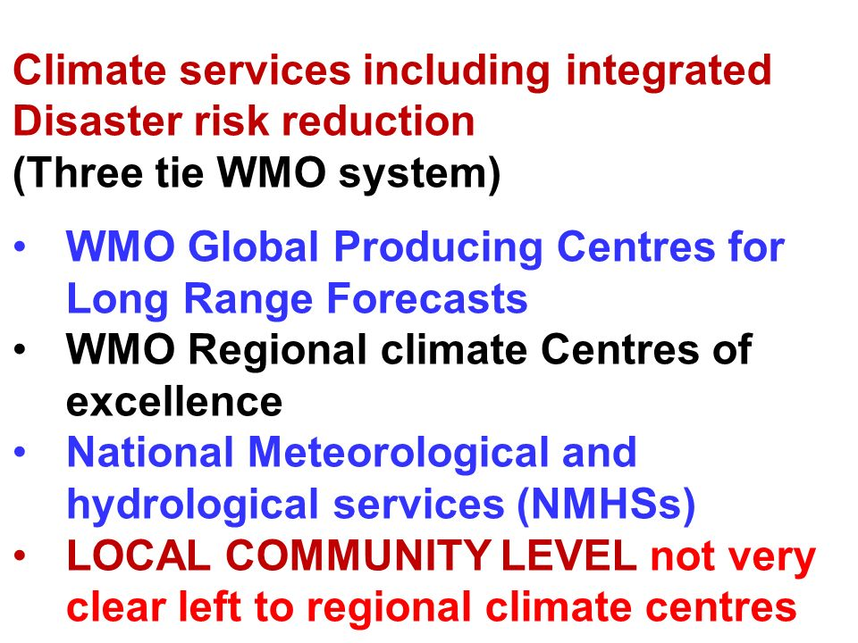Climate services including integrated Disaster risk reduction (Three tie WMO system) WMO Global Producing Centres for Long Range Forecasts WMO Regional climate Centres of excellence National Meteorological and hydrological services (NMHSs) LOCAL COMMUNITY LEVEL not very clear left to regional climate centres