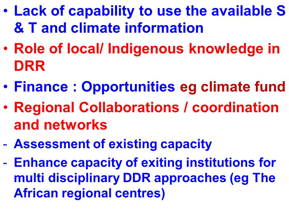 Lack of capability to use the available S & T and climate information Role of local/ Indigenous knowledge in DRR Finance : Opportunities eg climate fund Regional Collaborations / coordination and networks -Assessment of existing capacity -Enhance capacity of exiting institutions for multi disciplinary DDR approaches (eg The African regional centres)