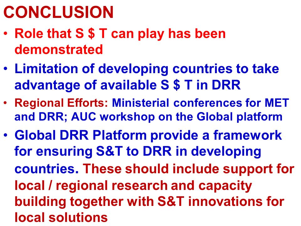 CONCLUSION Role that S $ T can play has been demonstrated Limitation of developing countries to take advantage of available S $ T in DRR Regional Effo