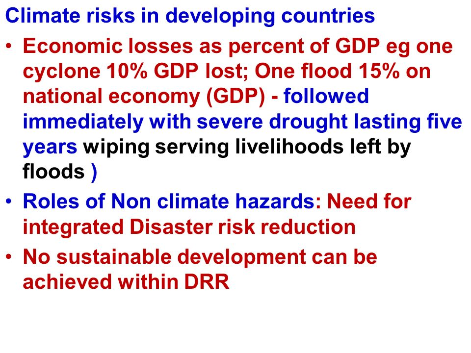 Climate risks in developing countries Economic losses as percent of GDP eg one cyclone 10% GDP lost; One flood 15% on national economy (GDP) - followed immediately with severe drought lasting five years wiping serving livelihoods left by floods ) Roles of Non climate hazards: Need for integrated Disaster risk reduction No sustainable development can be achieved within DRR