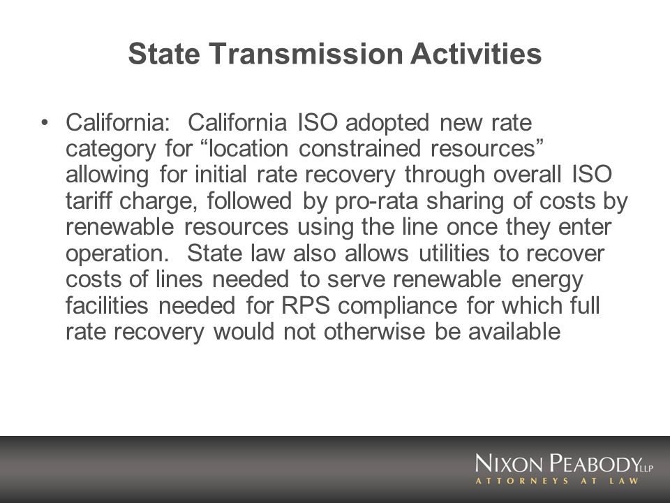 State Transmission Activities California: California ISO adopted new rate category for location constrained resources allowing for initial rate recovery through overall ISO tariff charge, followed by pro-rata sharing of costs by renewable resources using the line once they enter operation.