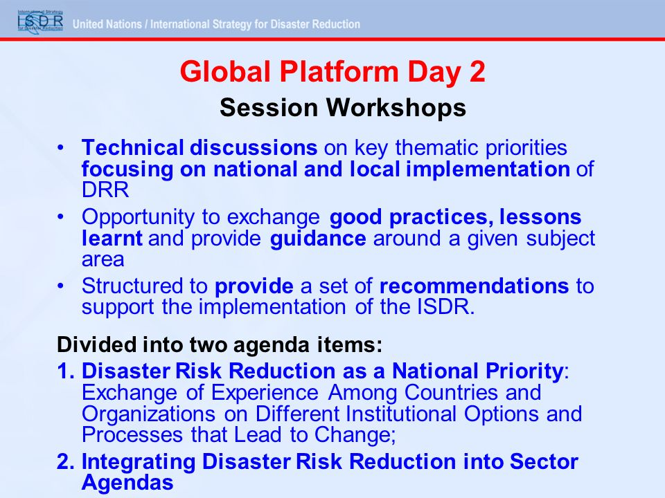 Session Workshops Technical discussions on key thematic priorities focusing on national and local implementation of DRR Opportunity to exchange good p
