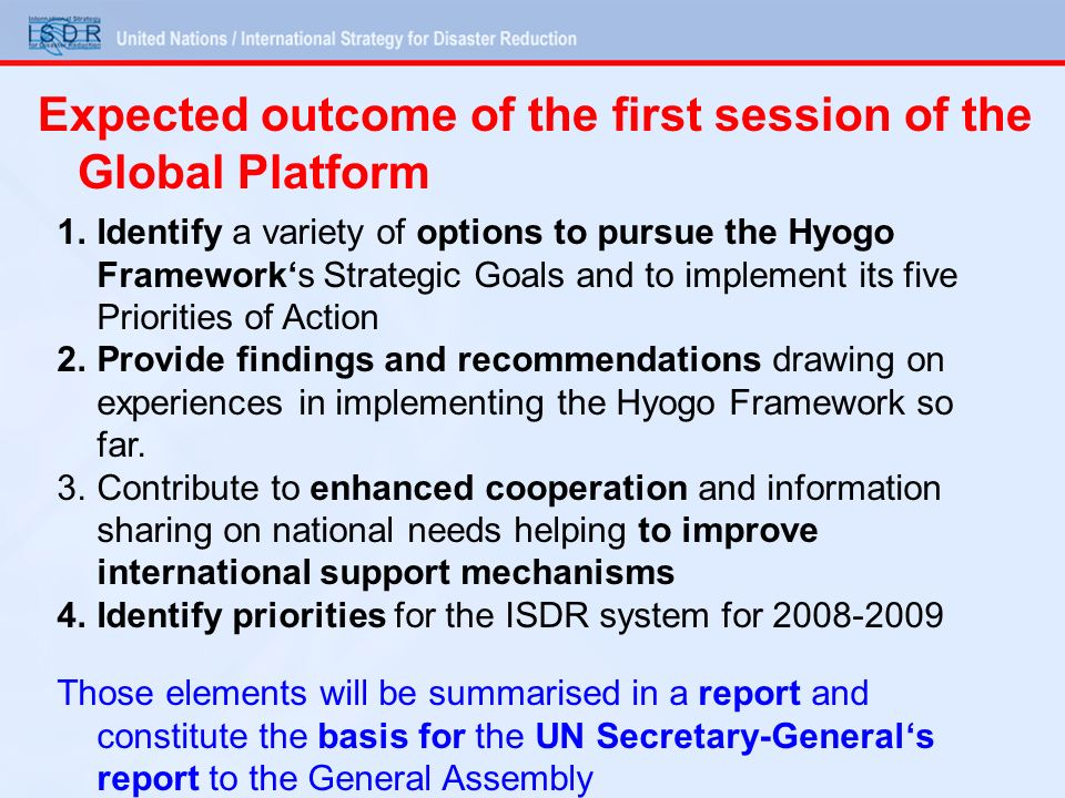 Expected outcome of the first session of the Global Platform 1.Identify a variety of options to pursue the Hyogo Frameworks Strategic Goals and to imp