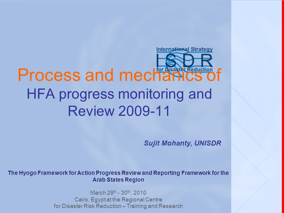 Process and mechanics of HFA progress monitoring and Review Sujit Mohanty, UNISDR The Hyogo Framework for Action Progress Review and Reporting Framework for the Arab States Region March 29 th - 30 th, 2010 Cairo, Egypt at the Regional Centre for Disaster Risk Reduction – Training and Research