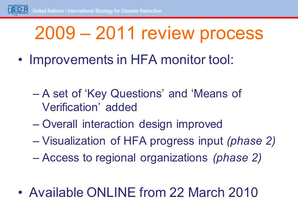 2009 – 2011 review process Improvements in HFA monitor tool: –A set of Key Questions and Means of Verification added –Overall interaction design improved –Visualization of HFA progress input (phase 2) –Access to regional organizations (phase 2) Available ONLINE from 22 March 2010