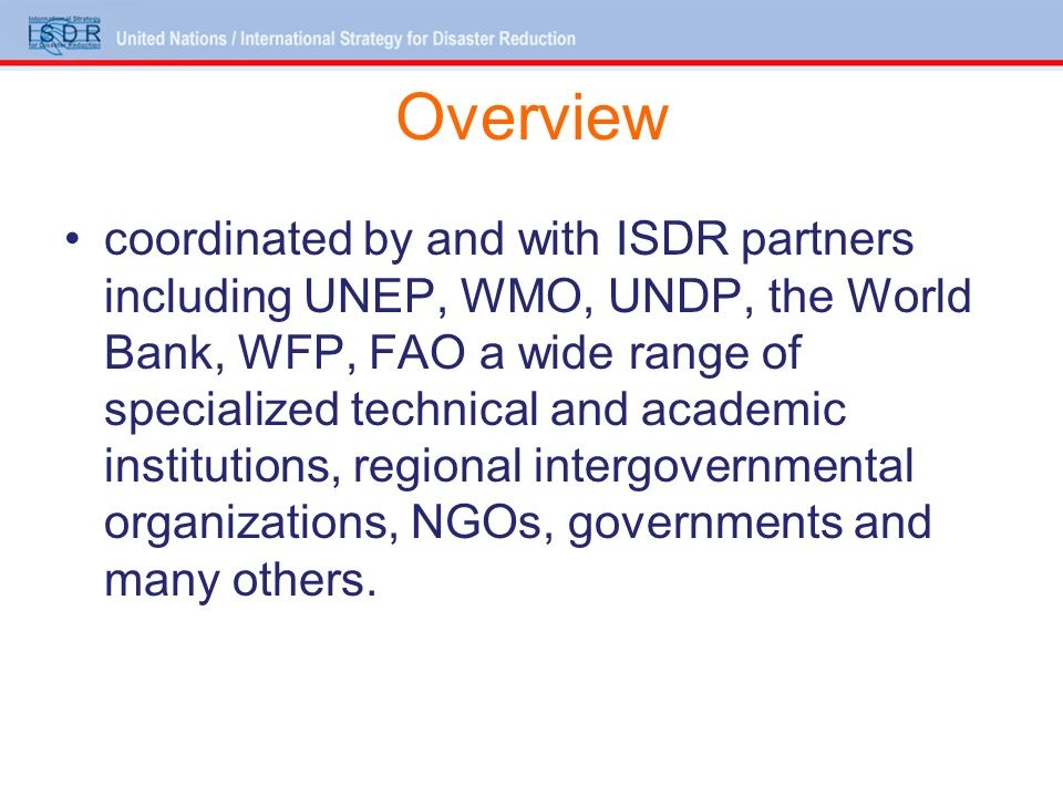 Overview coordinated by and with ISDR partners including UNEP, WMO, UNDP, the World Bank, WFP, FAO a wide range of specialized technical and academic institutions, regional intergovernmental organizations, NGOs, governments and many others.