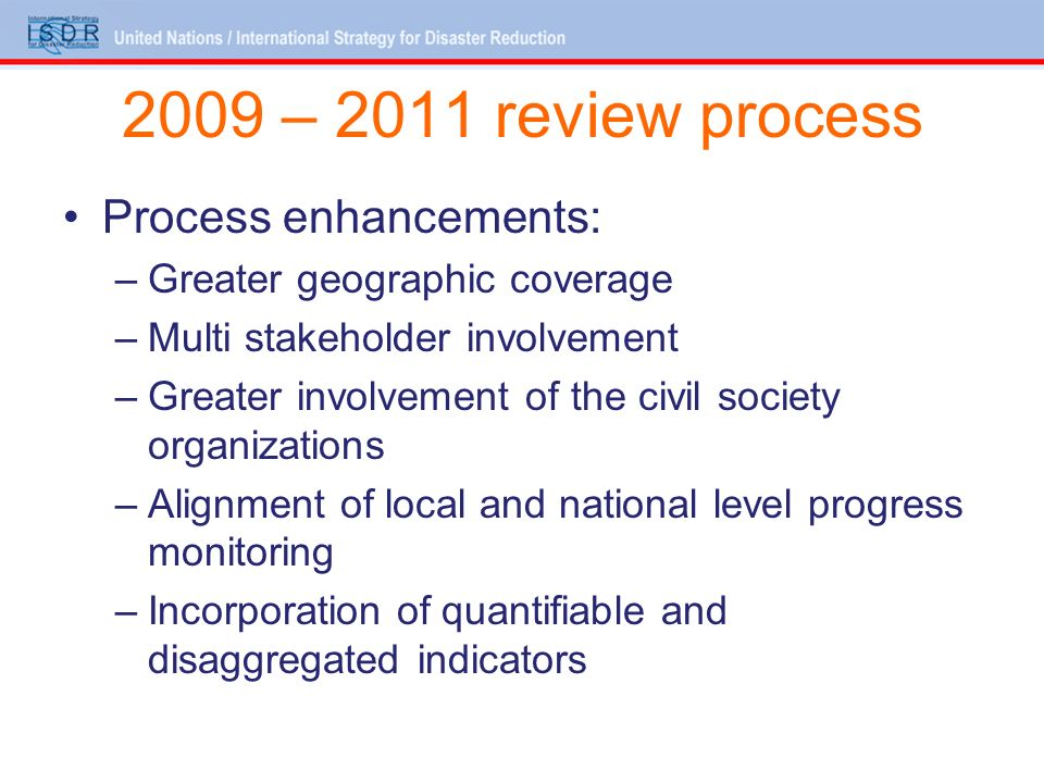 2009 – 2011 review process Process enhancements: –Greater geographic coverage –Multi stakeholder involvement –Greater involvement of the civil society organizations –Alignment of local and national level progress monitoring –Incorporation of quantifiable and disaggregated indicators