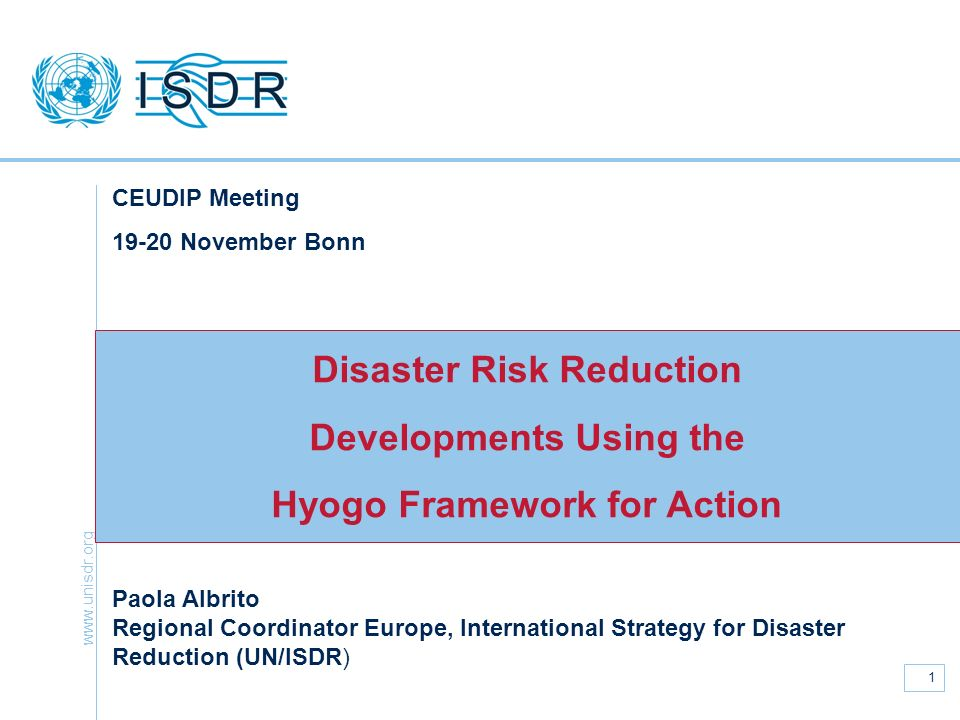 www.unisdr.org 1 Disaster Risk Reduction Developments Using the Hyogo Framework for Action CEUDIP Meeting 19-20 November Bonn Paola Albrito Regional C