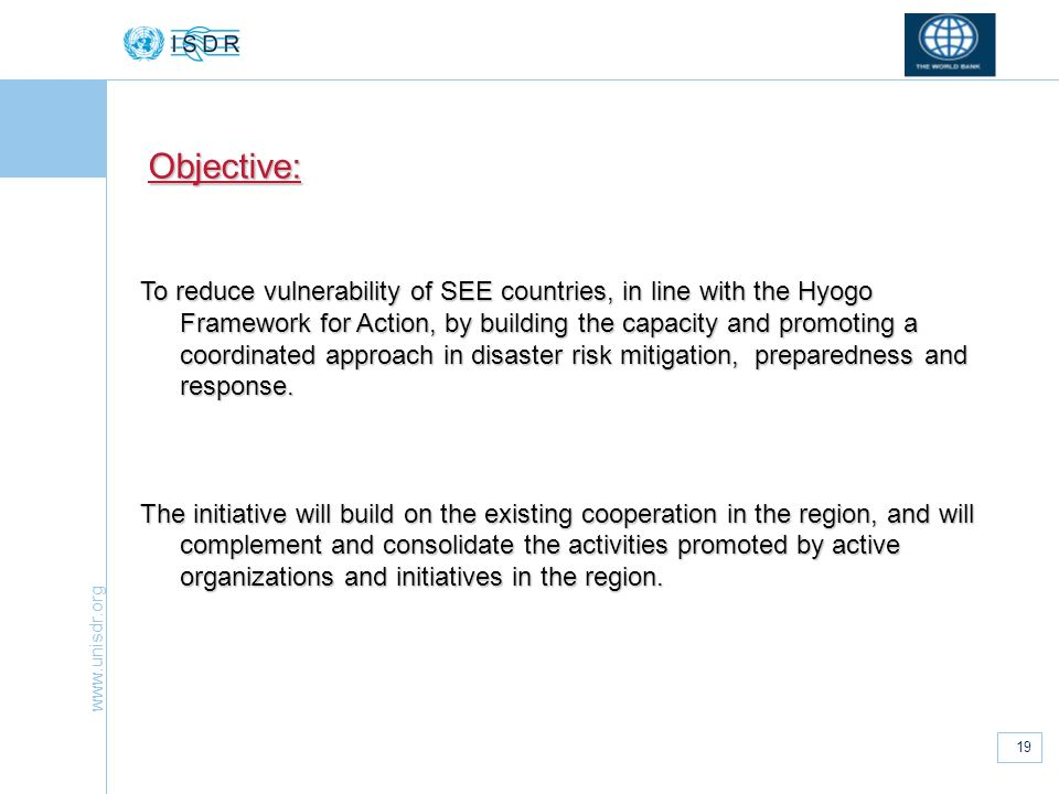 www.unisdr.org 19 To reduce vulnerability of SEE countries, in line with the Hyogo Framework for Action, by building the capacity and promoting a coor