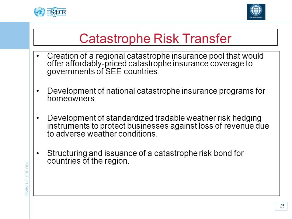 www.unisdr.org 25 Catastrophe Risk Transfer Creation of a regional catastrophe insurance pool that would offer affordably-priced catastrophe insurance