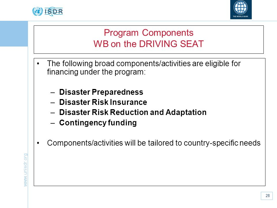 www.unisdr.org 28 Program Components WB on the DRIVING SEAT The following broad components/activities are eligible for financing under the program: –D