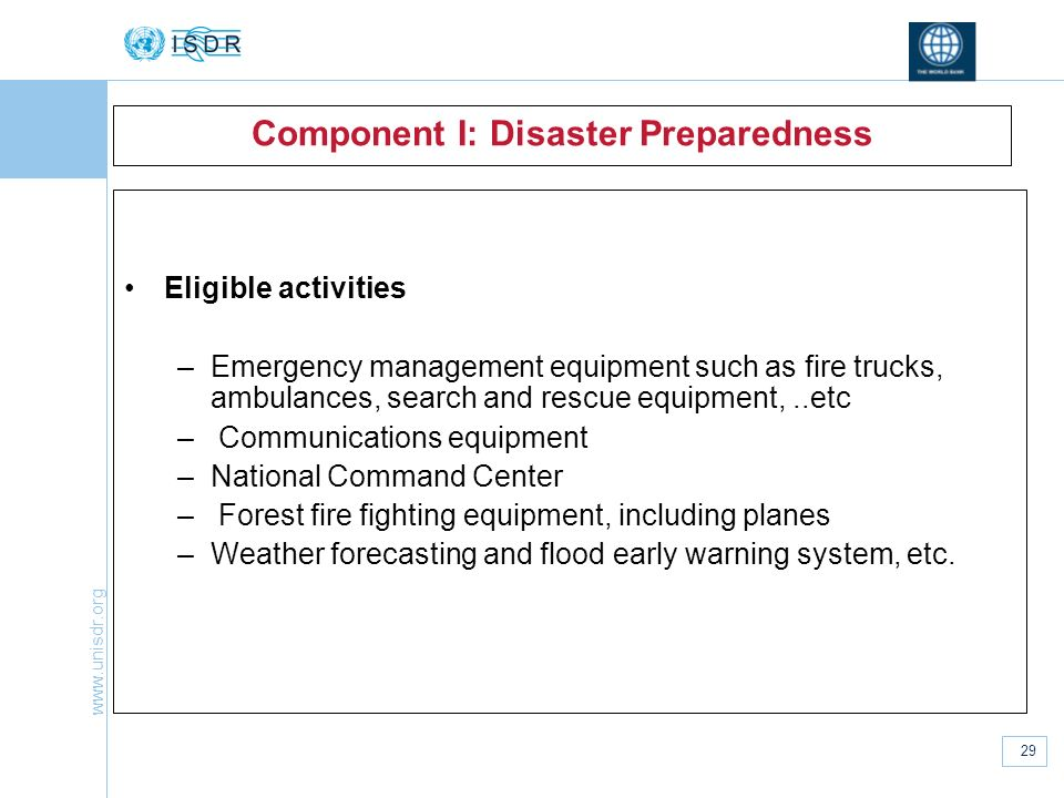 www.unisdr.org 29 Component I: Disaster Preparedness Eligible activities –Emergency management equipment such as fire trucks, ambulances, search and r
