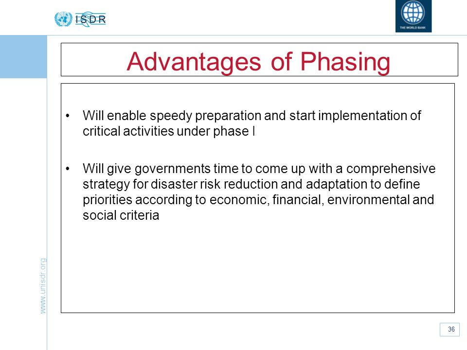 www.unisdr.org 36 Advantages of Phasing Will enable speedy preparation and start implementation of critical activities under phase I Will give governm