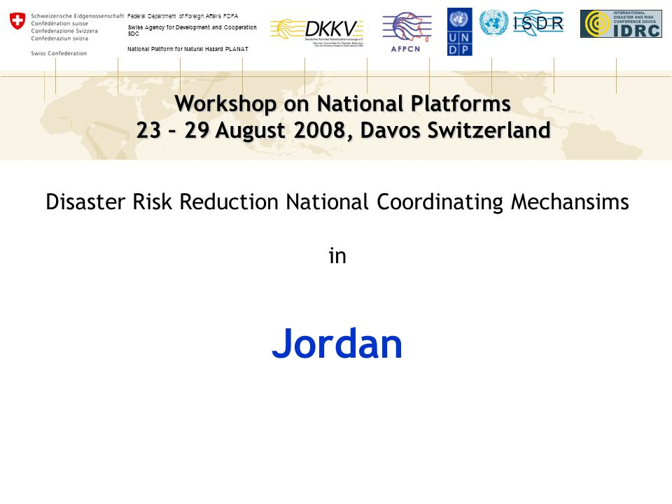 Workshop on National Platforms 23 – 29 August 2008, Davos Switzerland Federal Department of Foreign Affairs FDFA Swiss Agency for Development and Cooperation SDC National Platform for Natural Hazard PLANAT Disaster Risk Reduction National Coordinating Mechansims in Jordan