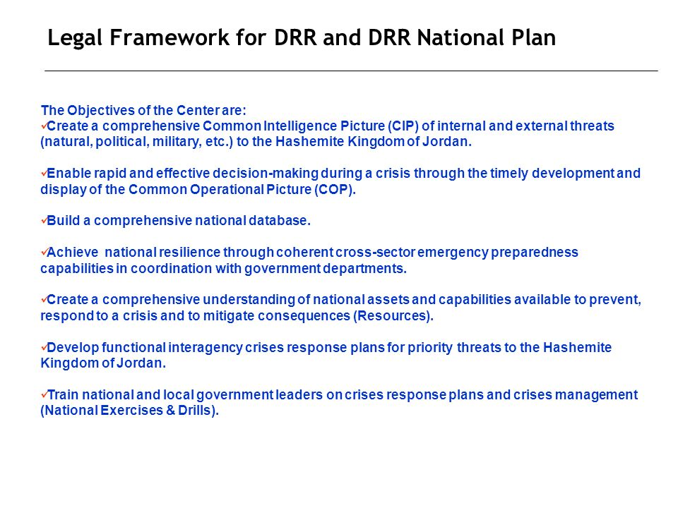 Legal Framework for DRR and DRR National Plan The Objectives of the Center are: Create a comprehensive Common Intelligence Picture (CIP) of internal and external threats (natural, political, military, etc.) to the Hashemite Kingdom of Jordan.